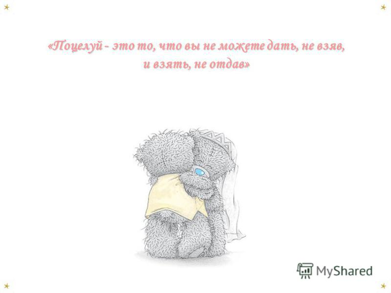 «Поцелуй - это то, что вы не можете дать, не взяв, и взять, не отдав»