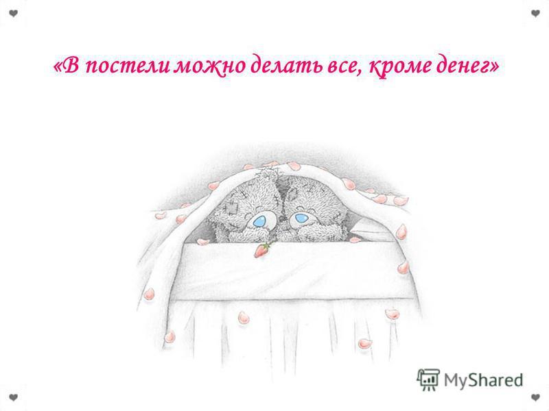 «В постели можно делать все, кроме денег»