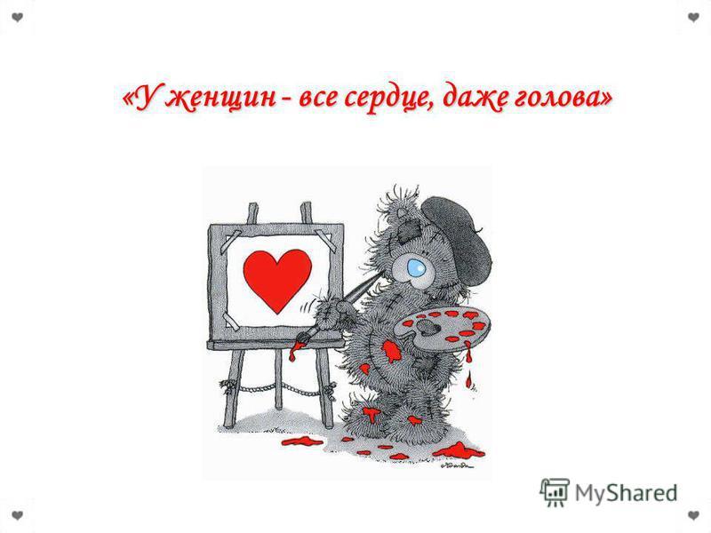 «У женщин - все сердце, даже голова»