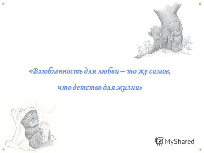 «Влюбленность для любви – то же самое, что детство для жизни»
