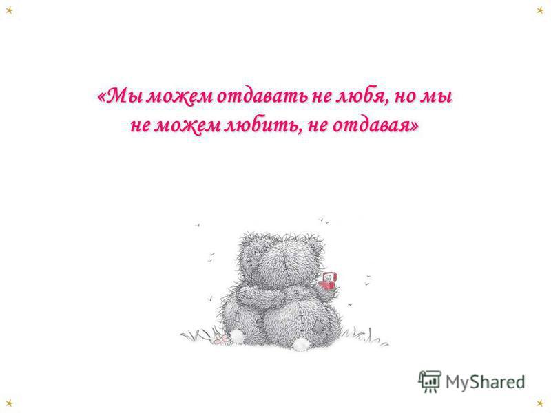 «Мы можем отдавать не любя, но мы не можем любить, не отдавая»
