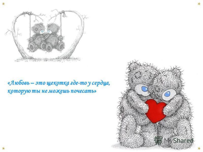 «Любовь – это щекотка где-то у сердца, которую ты не можешь почесать»