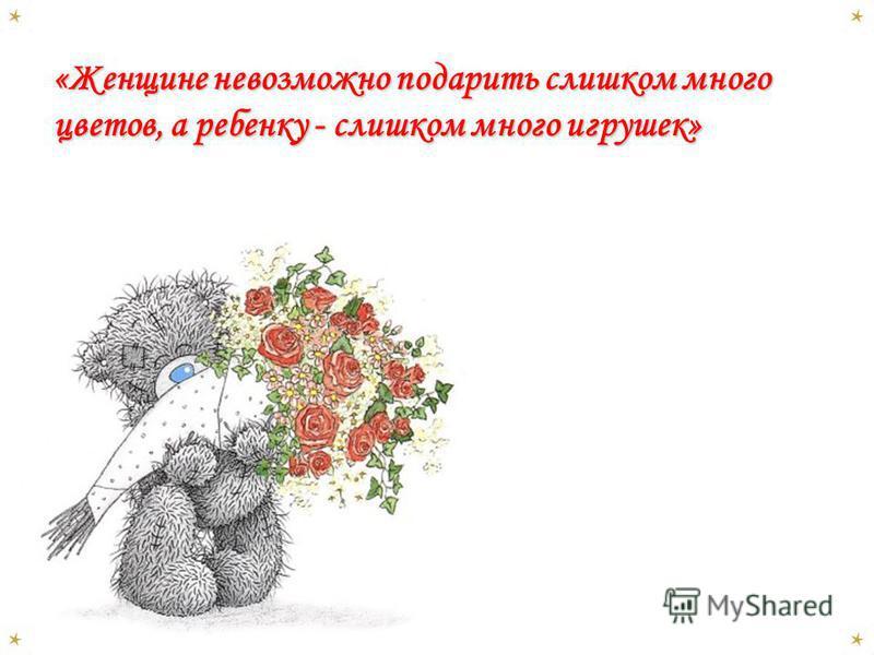 «Женщине невозможно подарить слишком много цветов, а ребенку - слишком много игрушек» «Женщине невозможно подарить слишком много цветов, а ребенку - слишком много игрушек»