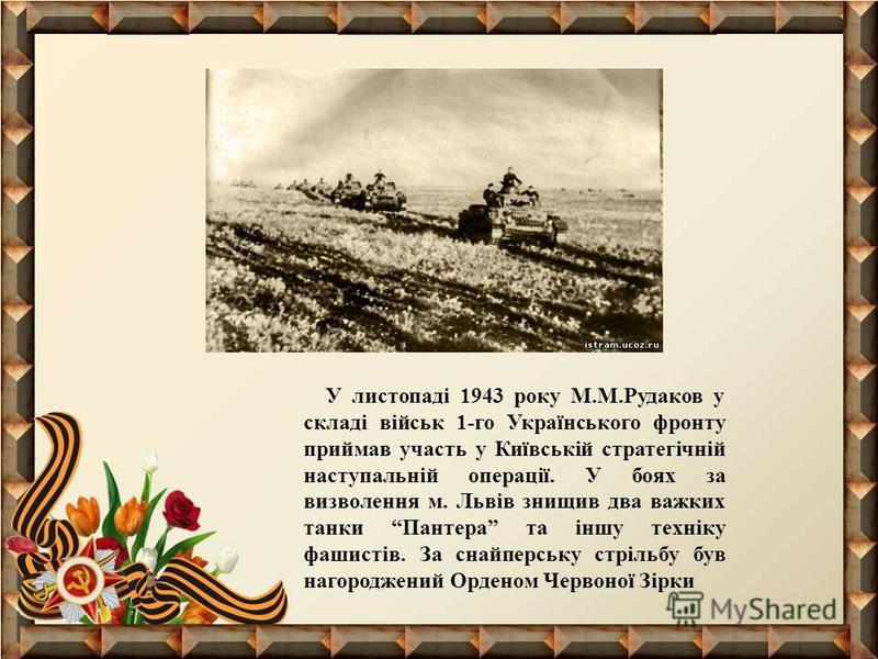 У листопаді 1943 року М.М.Рудаков у складі військ 1-го Українського фронту приймав участь у Київській стратегічній наступальній операції. У боях за визволення м. Львів знищив два важких танки Пантера та іншу техніку фашистів. За снайперську стрільбу