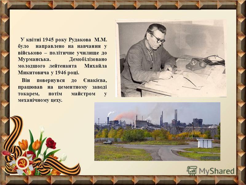 У квітні 1945 року Рудакова М.М. було направлено на навчання у військово – політичне училище до Мурманська. Демобілізовано молодшого лейтенанта Михайла Микитовича у 1946 році. Він повернувся до Єнакієва, працював на цементному заводі токарем, потім м