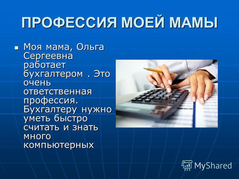 ПРОФЕССИЯ МОЕЙ МАМЫ Моя мама, Ольга Сергеевна работает бухгалтером. Это очень ответственная профессия. Бухгалтеру нужно уметь быстро считать и знать много компьютерных Моя мама, Ольга Сергеевна работает бухгалтером. Это очень ответственная профессия.