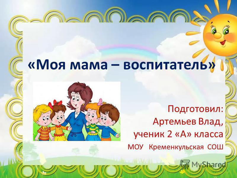 «Моя мама – воспитатель» Подготовил: Артемьев Влад, ученик 2 «А» класса МОУ Кременкульская СОШ