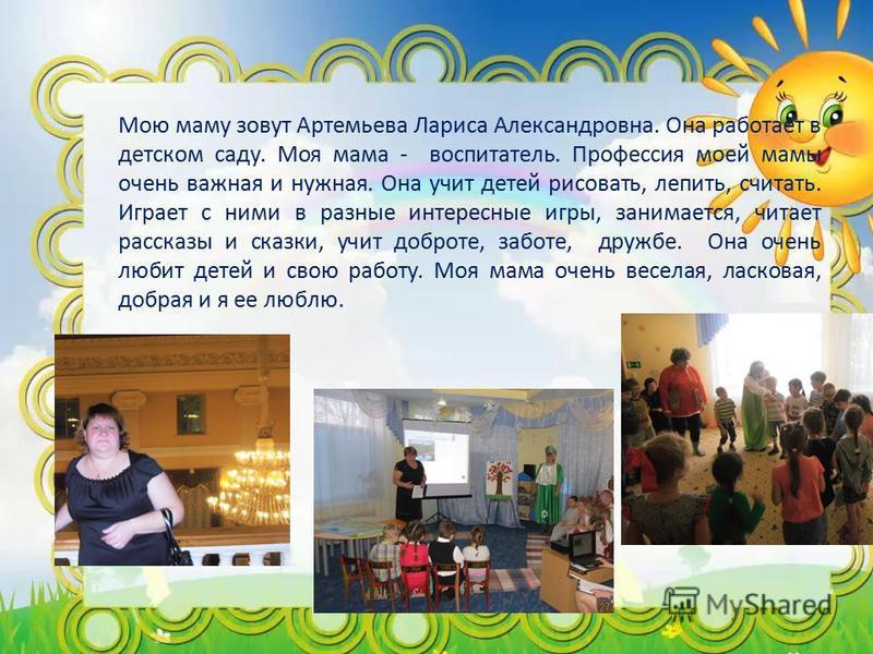 Мою маму зовут Артемьева Лариса Александровна. Она работает в детском саду. Моя мама - воспитатель. Профессия моей мамы очень важная и нужная. Она учит детей рисовать, лепить, считать. Играет с ними в разные интересные игры, занимается, читает расска