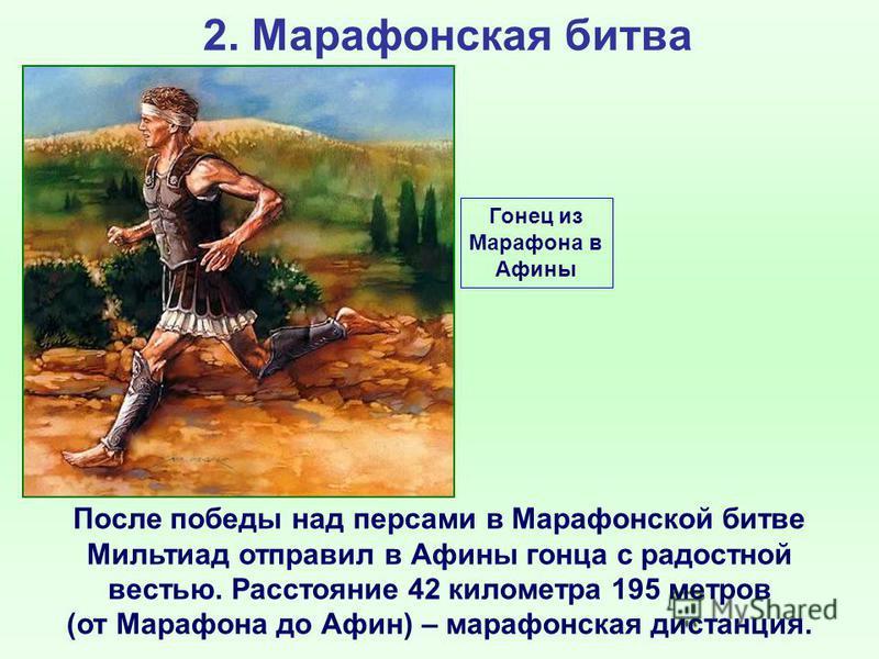 2. Марафонская битва После победы над персами в Марафонской битве Мильтиад отправил в Афины гонца с радостной вестью. Расстояние 42 километра 195 метров (от Марафона до Афин) – марафонская дистанция. Гонец из Марафона в Афины