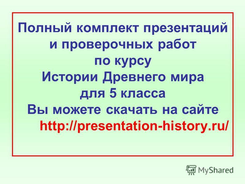 Полный комплект презентаций и проверочных работ по курсу Истории Древнего мира для 5 класса Вы можете скачать на сайте http://presentation-history.ru/