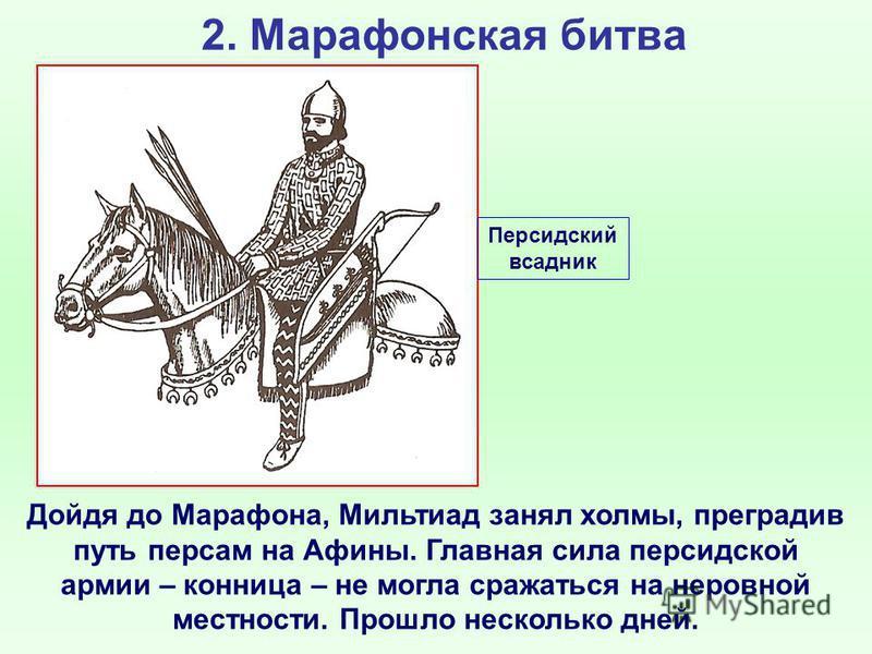2. Марафонская битва Дойдя до Марафона, Мильтиад занял холмы, преградив путь персам на Афины. Главная сила персидской армии – конница – не могла сражаться на неровной местности. Прошло несколько дней. Персидский всадник