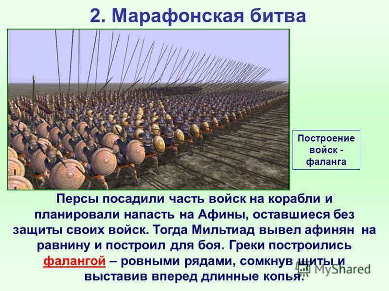2. Марафонская битва Персы посадили часть войск на корабли и планировали напасть на Афины, оставшиеся без защиты своих войск. Тогда Мильтиад вывел афинян на равнину и построил для боя. Греки построились фалангой – ровными рядами, сомкнув щиты и выста