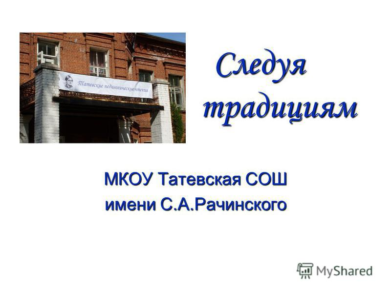 Следуя традициям Следуя традициям МКОУ Татевская СОШ имени С.А.Рачинского