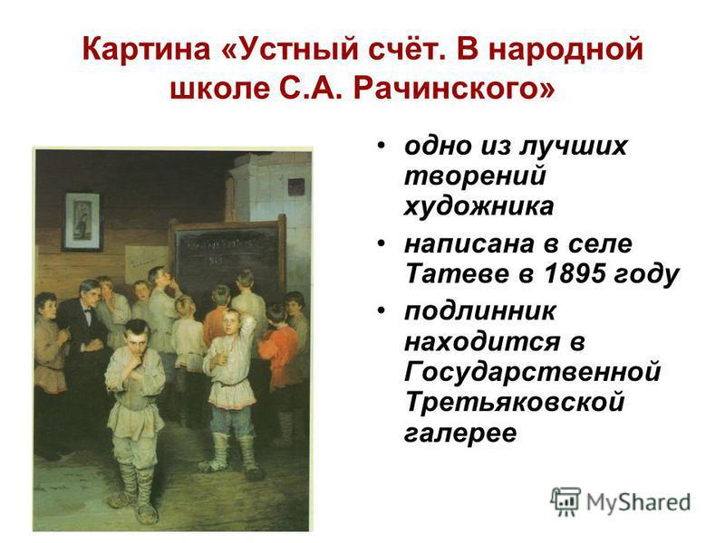 Картина «Устный счёт. В народной школе С.А. Рачинского» одно из лучших творений художника написана в селе Татеве в 1895 году подлинник находится в Государственной Третьяковской галерее