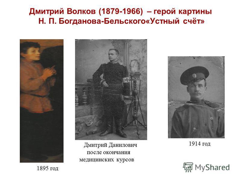 Дмитрий Волков (1879-1966) – герой картины Н. П. Богданова-Бельского«Устный счёт» 1895 год 1914 год Дмитрий Данилович после окончания медицинских курсов