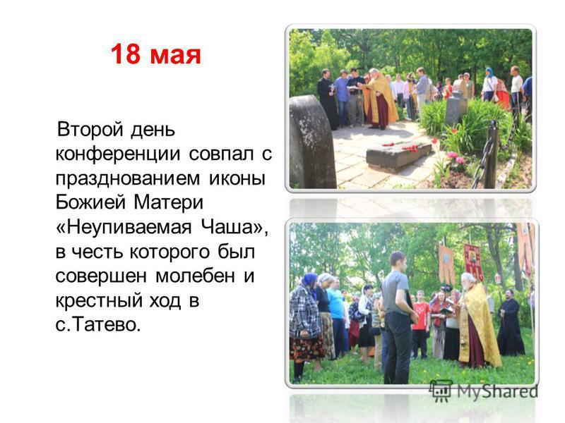 18 мая Второй день конференции совпал с празднованием иконы Божией Матери «Неупиваемая Чаша», в честь которого был совершен молебен и крестный ход в с.Татево.