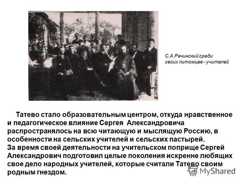 Татево стало образовательным центром, откуда нравственное и педагогическое влияние Сергея Александровича распространялось на всю читающую и мыслящую Россию, в особенности на сельских учителей и сельских пастырей. За время своей деятельности на учител