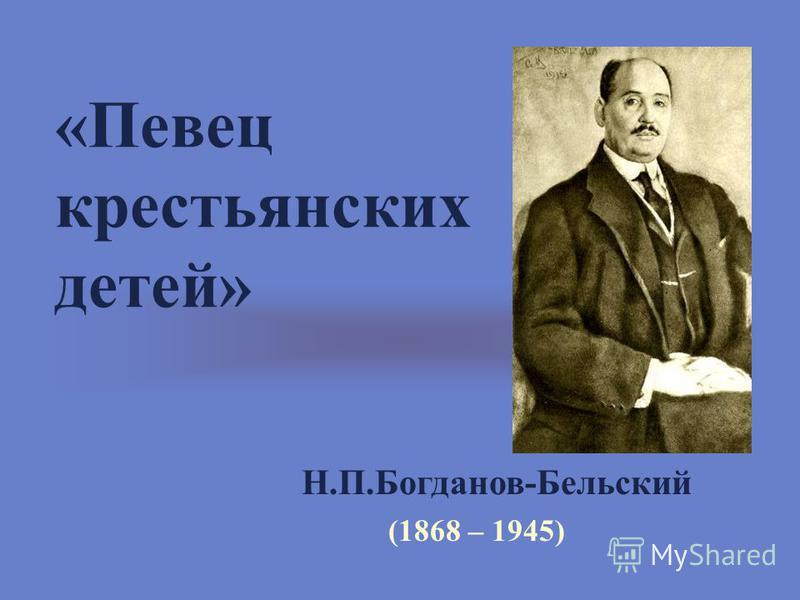 «Певец крестьянских детей» Н.П.Богданов-Бельский (1868 – 1945)