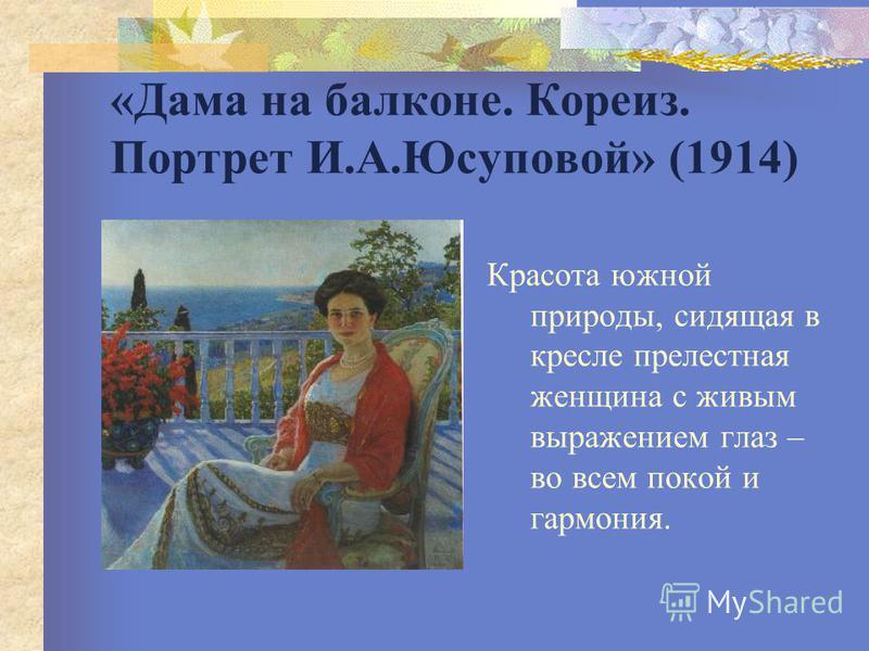 «Дама на балконе. Кореиз. Портрет И.А.Юсуповой» (1914) Красота южной природы, сидящая в кресле прелестная женщина с живым выражением глаз – во всем покой и гармония.