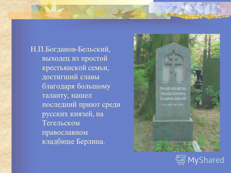 Н.П.Богданов-Бельский, выходец из простой крестьянской семьи, достигший славы благодаря большому таланту, нашел последний приют среди русских князей, на Тегельском православном кладбище Берлина.