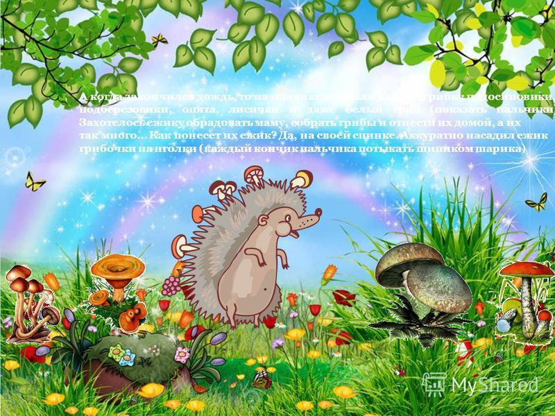 А когда закончился дождь, то на полянке выросли разные грибы: подосиновики, подберезовики, опята, лисички и даже белый гриб (показать пальчики). Захотелось ежику обрадовать маму, собрать грибы и отнести их домой, а их так много… Как понесет их ежик?