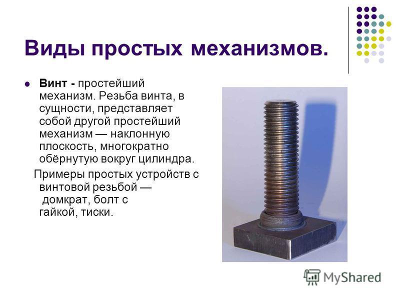 Виды простых механизмов. Винт - простейший механизм. Резьба винта, в сущности, представляет собой другой простейший механизм наклонную плоскость, многократно обёрнутую вокруг цилиндра. Примеры простых устройств с винтовой резьбой домкрат, болт с гайк