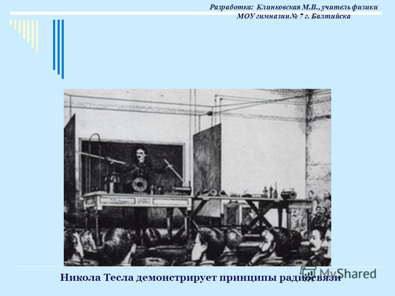 Никола Тесла демонстрирует принципы радиосвязи Разработка: Клинковская М.В., учитель физики МОУ гимназии 7 г. Балтийска