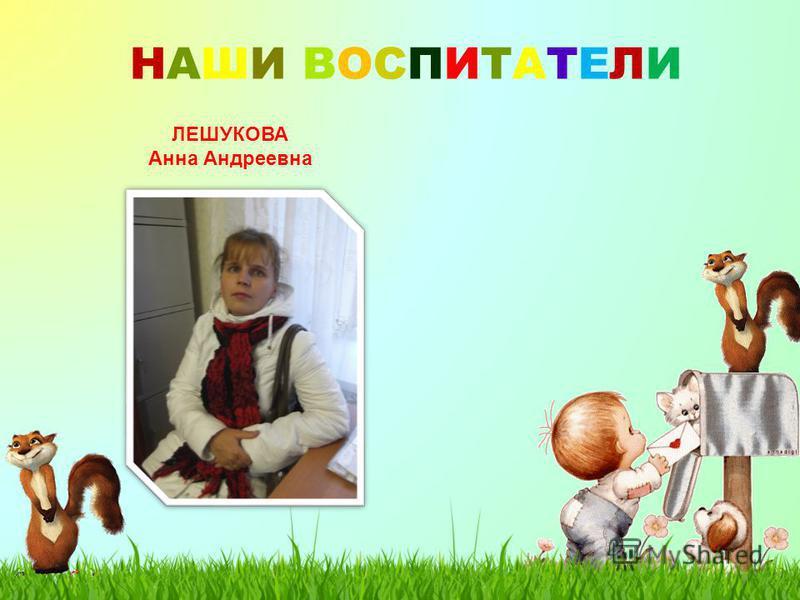 НАШИ ВОСПИТАТЕЛИНАШИ ВОСПИТАТЕЛИ ЛЕШУКОВА Анна Андреевна