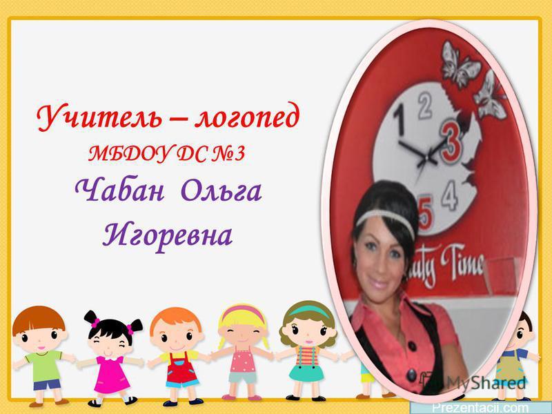 Учитель – логопед МБДОУ ДС 3 Чабан Ольга Игоревна Prezentacii.com