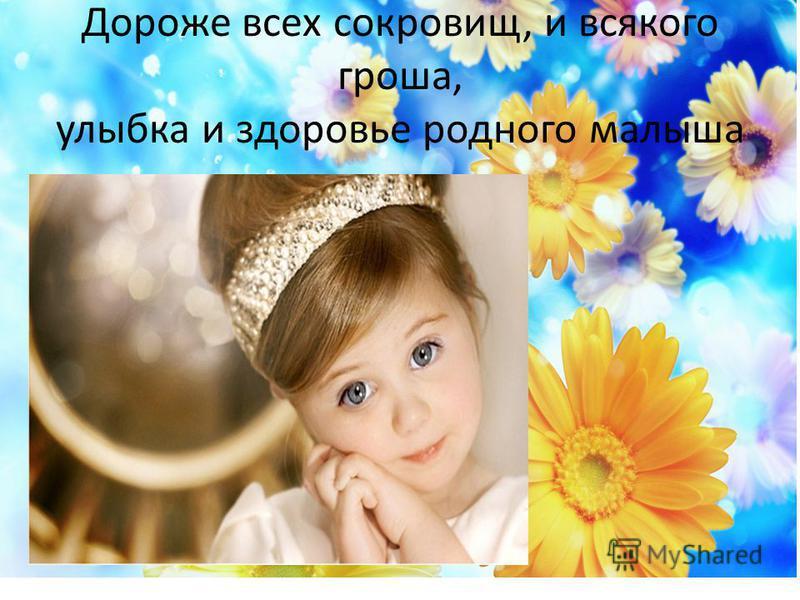 Дороже всех сокровищ, и всякого гроша, улыбка и здоровье родного малыша