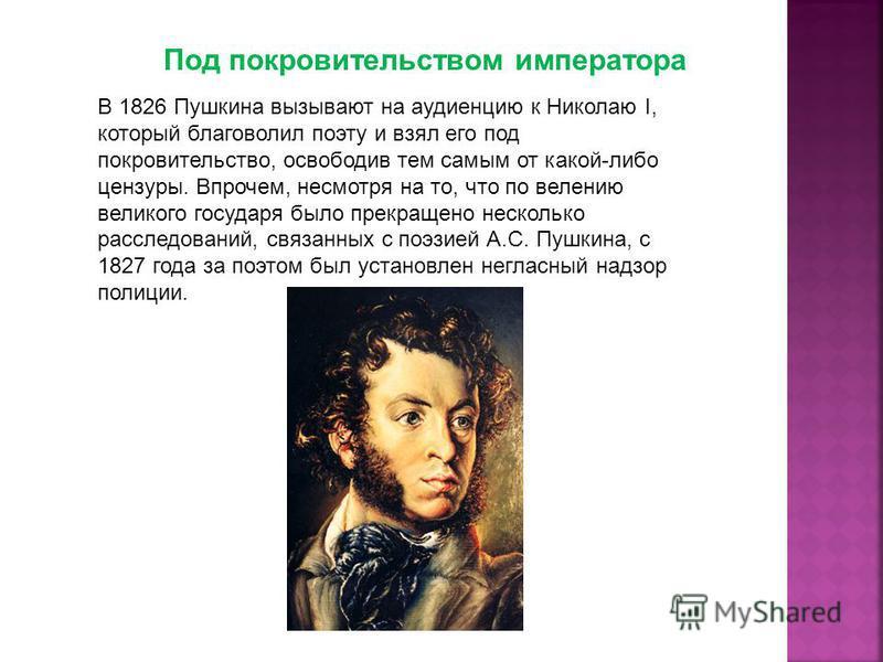 Под покровительством императора В 1826 Пушкина вызывают на аудиенцию к Николаю I, который благоволил поэту и взял его под покровительство, освободив тем самым от какой-либо цензуры. Впрочем, несмотря на то, что по велению великого государя было прекр