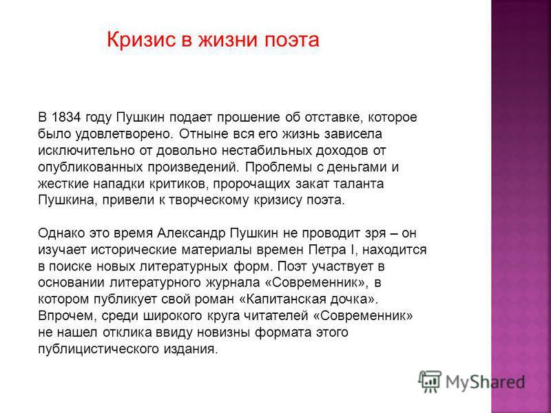 В 1834 году Пушкин подает прошение об отставке, которое было удовлетворено. Отныне вся его жизнь зависела исключительно от довольно нестабильных доходов от опубликованных произведений. Проблемы с деньгами и жесткие нападки критиков, пророчащих закат
