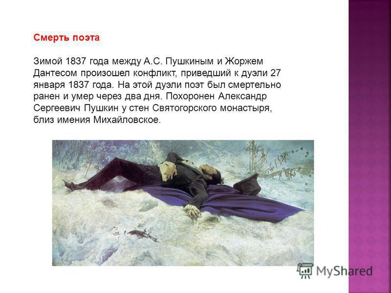 Смерть поэта Зимой 1837 года между А.С. Пушкиным и Жоржем Дантесом произошел конфликт, приведший к дуэли 27 января 1837 года. На этой дуэли поэт был смертельно ранен и умер через два дня. Похоронен Александр Сергеевич Пушкин у стен Святогорского мона