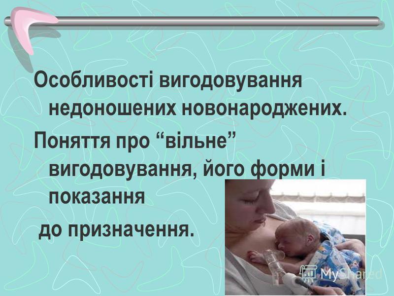 Особливості вигодовування недоношених новонароджених. Поняття про вільне вигодовування, його форми і показання до призначення.
