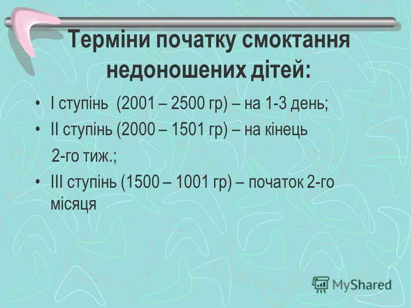 Терміни початку смоктання недоношених дітей: І ступінь (2001 – 2500 гр) – на 1-3 день; ІІ ступінь (2000 – 1501 гр) – на кінець 2-го тиж.; ІІІ ступінь (1500 – 1001 гр) – початок 2-го місяця