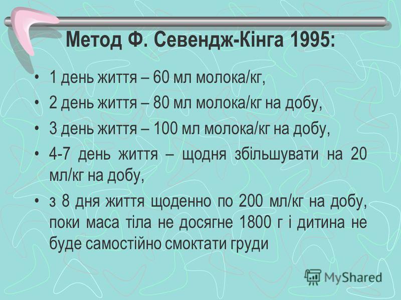 Метод Ф. Севендж-Кінга 1995: 1 день життя – 60 мл молока/кг, 2 день життя – 80 мл молока/кг на добу, 3 день життя – 100 мл молока/кг на добу, 4-7 день життя – щодня збільшувати на 20 мл/кг на добу, з 8 дня життя щоденно по 200 мл/кг на добу, поки мас