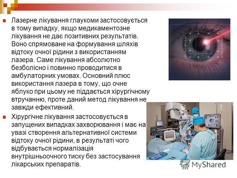 Лазерне лікування глаукоми застосовується в тому випадку, якщо медикаментозне лікування не дає позитивних результатів. Воно спрямоване на формування шляхів відтоку очної рідини з використанням лазера. Саме лікування абсолютно безболісно і повинно про