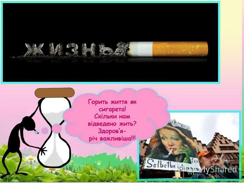 Горить життя як сигарета! Скільки нам відведено жить? Здоровя- річ важливіша!!!