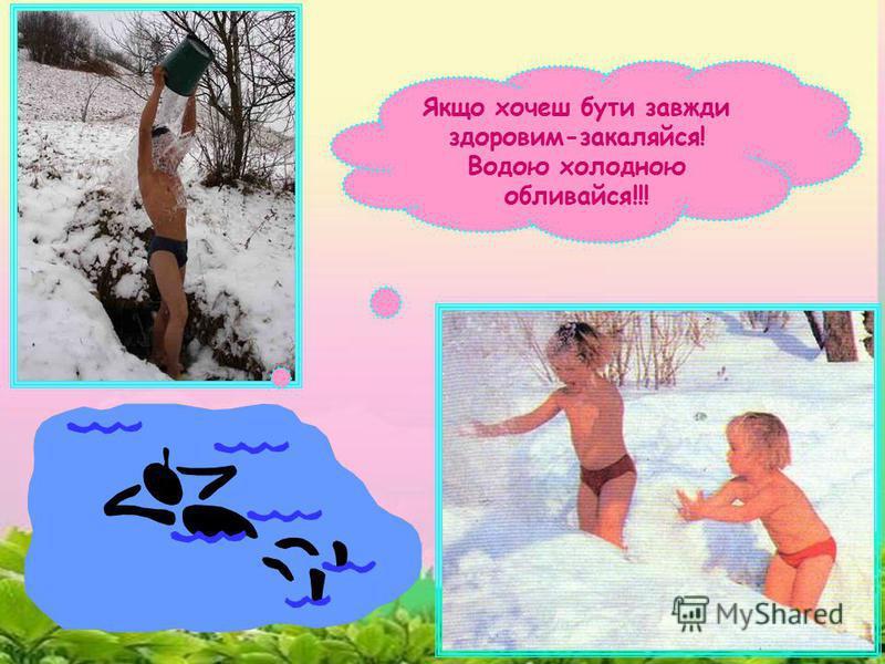 Якщо хочеш бути завжди здоровим-закаляйся! Водою холодною обливайся!!!