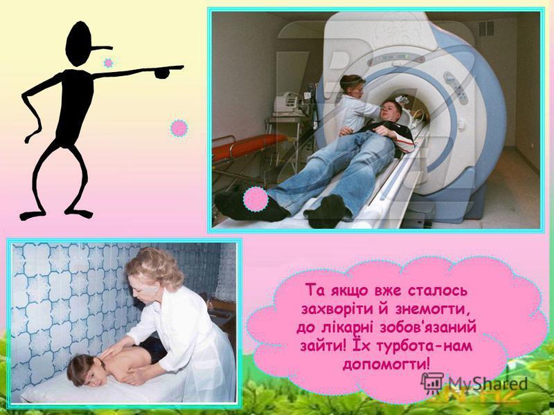 Та якщо вже сталось захворіти й знемогти, до лікарні зобовязаний зайти! Їх турбота-нам допомогти!
