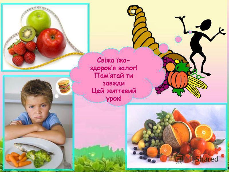 Свіжа їжа- здоровя залог! Памятай ти завжди Цей життєвий урок!