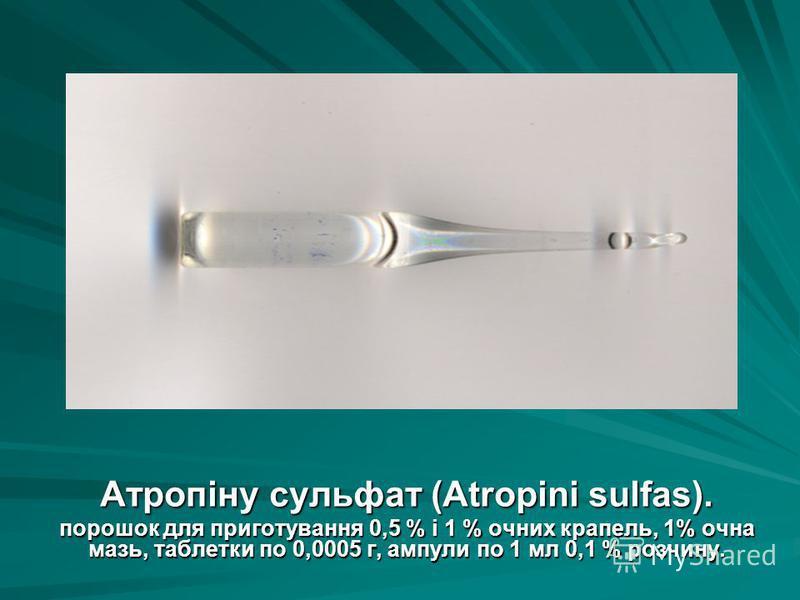Атропіну сульфат (Atropini sulfas). порошок для приготування 0,5 % і 1 % очних крапель, 1% очна мазь, таблетки по 0,0005 г, ампули по 1 мл 0,1 % розчину.
