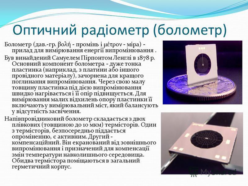 Оптичний радіометр (болометр) Болометр (дав.-гр. βολή - промінь і μέτρον - міра) - прилад для вимірювання енергії випромінювання. Був винайдений Самуелем Пірпонтом Ленглі в 1878 р. Основний компонент болометра - дуже тонка пластинка (наприклад, з пла