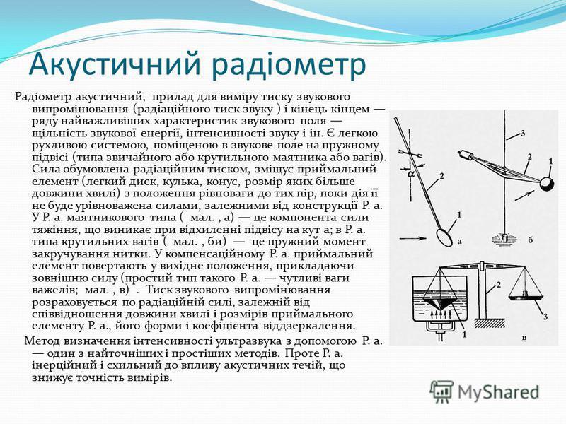 Акустичний радіометр Радіометр акустичний, прилад для виміру тиску звукового випромінювання (радіаційного тиск звуку ) і кінець кінцем ряду найважливіших характеристик звукового поля щільність звукової енергії, інтенсивності звуку і ін. Є легкою рухл