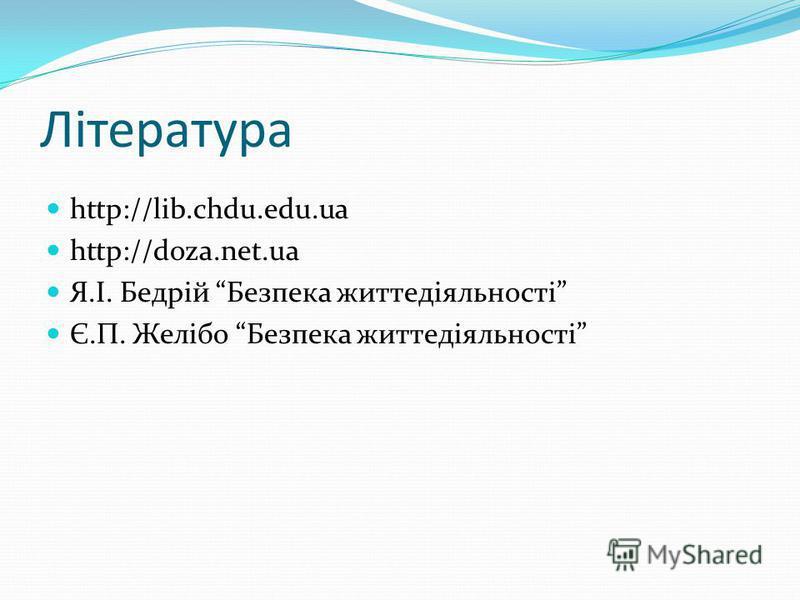 Література http://lib.chdu.edu.ua http://doza.net.ua Я.І. Бедрій Безпека життедіяльності Є.П. Желібо Безпека життедіяльності