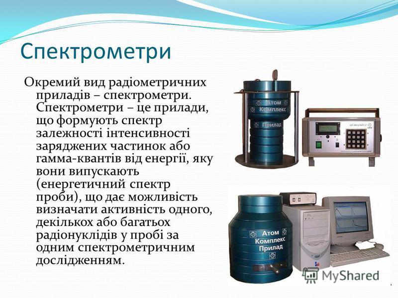 Спектрометри Окремий вид радіометричних приладів – спектрометри. Спектрометри – це прилади, що формують спектр залежності інтенсивності заряджених частинок або гамма-квантів від енергії, яку вони випускають (енергетичний спектр проби), що дає можливі