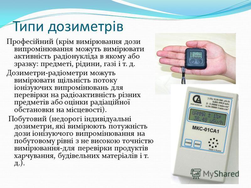 Типи дозиметрів Професійний (крім вимірювання дози випромінювання можуть вимірювати активність радіонукліда в якому або зразку: предметі, рідини, газі і т. д. Дозиметри-радіометри можуть вимірювати щільність потоку іонізуючих випромінювань для переві