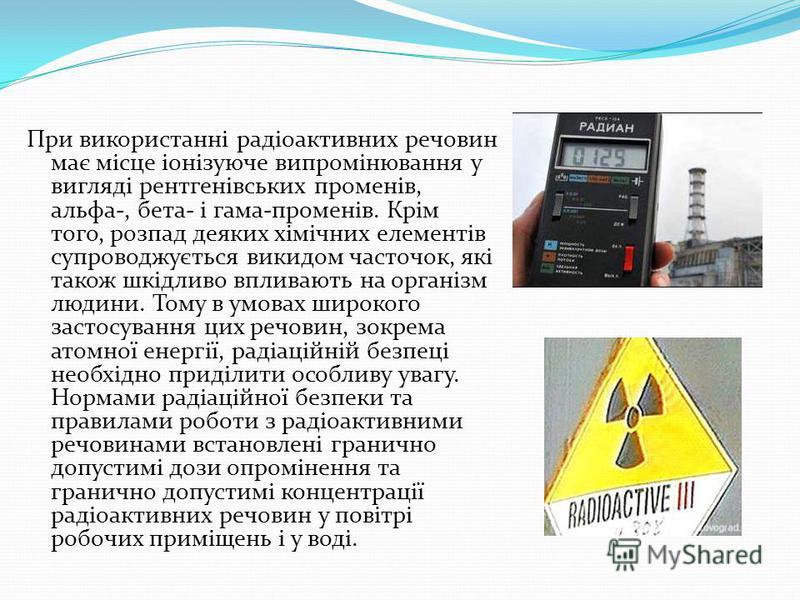 При використанні радіоактивних речовин має місце іонізуюче випромінювання у вигляді рентгенівських променів, альфа-, бета- і гама-променів. Крім того, розпад деяких хімічних елементів супроводжується викидом часточок, які також шкідливо впливають на