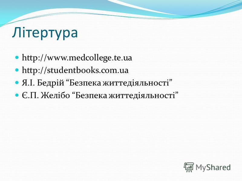 Літертура http://www.medcollege.te.ua http://studentbooks.com.ua Я.І. Бедрій Безпека життедіяльності Є.П. Желібо Безпека життедіяльності