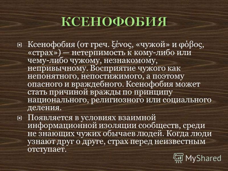 Ксенофобия (от греч. ξένος, «чужой» и φόβος, «страх») нетерпимость к кому-либо или чему-либо чужому, незнакомому, непривычному. Восприятие чужого как непонятного, непостижимого, а поэтому опасного и враждебного. Ксенофобия может стать причиной вражды